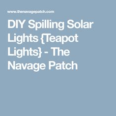 DIY Spilling Solar Lights {Teapot Lights} - The Navage Patch