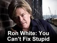 """""""You can't fix stupid"""". Ron White A.K.A.- """"Tater Salad"""""""