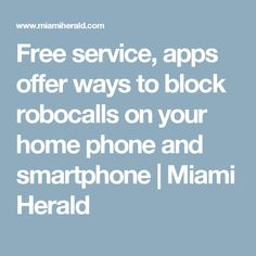 Free service, apps offer ways to block robocalls on your home phone and smartphone   Miami Herald