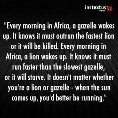 Every morning in Africa, a gazelle wakes up. It knows it must outrun the fastest lion or it will be killed. Every morning in Africa, a lion wakes up. It knows it must run faster than the slowest gazelle, or it will starve. It doesn't matter whether you're a lion or gazelle - when the sun comes up, you'd better be running. #RecipeforLife #ChefsNote