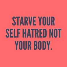 Starve your self hatred not your body. #anorexia #eatingdisorder #recovery…