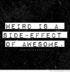 I've been told I'm quirky and weird but thats what makes me awesome, so this quote is just perfect