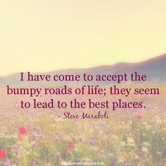 """I have come to accept the bumpy roads of life; they seem to lead to the best places."" - Steve Maraboli"