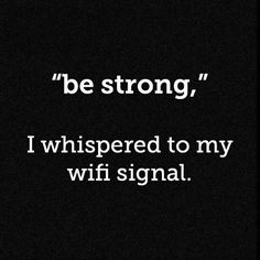 """be strong"" I whispered to my wifi signal."