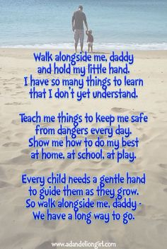 Children's Quotes -  Walk alongside me, daddy and hold my little hand. I have so many things to learn that I don't yet understand.  Teach me things to keep me safe from dangers every day. Show me how to do my best at home, at school, at play.  Every child needs a gentle hand to guide them as they grow. So walk alongside me, daddy - We have a long way to go. Helen Bush www.adandeliongir...