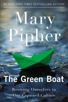 The Green Boat: Reviving Ourselves in Our Capsized Culture    By Mary Pipher