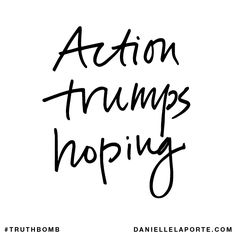 Action trumps hoping. Your inbox wants @DanielleLaPorte's #Truthbombs. Get some: http://www.daniellelaporte.com/truthbomb/