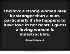 I believe a strong woman may be stronger than a man, particularly if she happens to have love in her heart. I guess a loving woman is indestructible.
