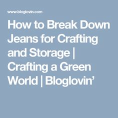 How to Break Down Jeans for Crafting and Storage | Crafting a Green World | Bloglovin'