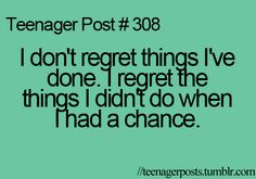 teenager post #308 - i don't regret things i've done.  i regret the things i didn't do when i had a chance!