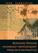 Obsesja liczb pierwszych. Bernhard Riemann i największy nierozwiązany problem w matematyce-Derbyshire John