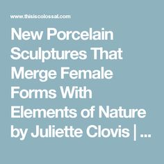 New Porcelain Sculptures That Merge Female Forms With Elements of Nature by Juliette Clovis | Colossal