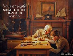 Your example speaks louder than your advice. -Greg Olsen