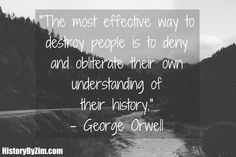 George Orwell – The most effective way to destroy people… - More at: http://quotespictures.net/19813/george-orwell-the-most-effective-way-to-destroy-people-2