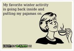 My favorite winter activity is going back inside and putting my pajamas on.