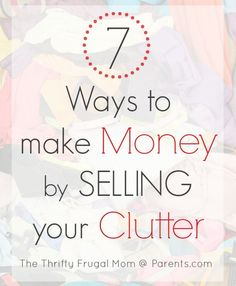 7 Ways to Make Money by Selling Your Clutter- you might as well make some money from the stuff you no longer need....here are some great, tried and true ways to do it!
