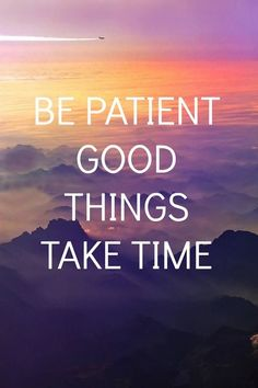 Be Patient, Good Things Take Time nn Be patient. Good things take time.