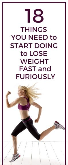 18 things you need to start doing if you want to lose weight fast and furiously.