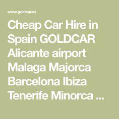 Cheap Car Hire in Spain GOLDCAR Alicante airport Malaga Majorca Barcelona Ibiza Tenerife Minorca Seville Girona Granada.