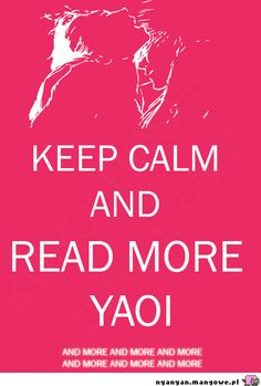 KEEP CALM AND READ MORE YAOI #yaoi should be the official post of Yaoi :-)