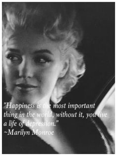 """Happiness is the most important thing in the world. Without it, you live a life of depression."" ~Marilyn Monroe"