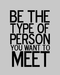 be the type of person you want to meet, integrity