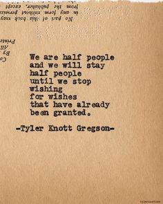 We are half people and we will stay half people until we stop wishing for wishes that have already been granted.    Typewriter Series #651 by Tyler Knott Gregson