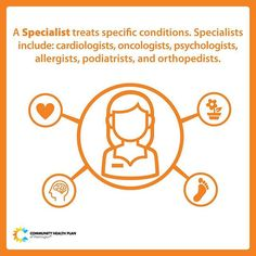 A Specialist treats specific conditions. Specialists include: cardiologists, oncologists, psychologists, allergists, podiatrists, and orthopedists. You may need a Referral (or get a specific instruction) from your primary care provider before you go to a specialist in order to have your health plan pay for your visit. Learn more: http://chpw.org/health-map/step-4