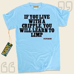 If you live with a cripple, you will learn to limp-Plutarch This amazing  reference top  will not go out of style. We produce traditional  reference tops ,  words of advice t-shirts ,  strategy t-shirts , as well as  literature tees  in admiration of important creators, playwrights, creative... - http://www.tshirtadvice.com/plutarch-t-shirts-if-you-live-wisdom-tshirts/