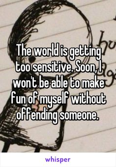 The world is getting too sensitive. Soon, I won't be able to make fun of myself without offending someone.