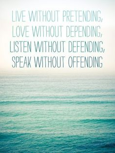 Live without pretendin Love without depending Listen without defending Speak without offending  #quotes #life