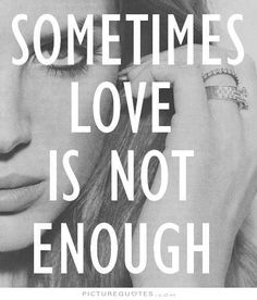 Sometime love is not enough. Picture Quotes.