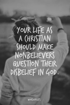 Your life as a Christian should make nonbelievers question their disbelief in God