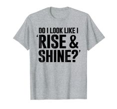 Rise And Shine Funny Lazy T-shirt - Funny T-shirt for people who simply hate mornings, and Mondays, and working. Let people around you know just exactly how unwilling you are to get up early!