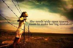 """""""She needs wide open spaces, room to make her big mistakes.""""   Wide Open Spaces – The Dixie Chicks"""