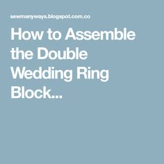 How to Assemble the Double Wedding Ring Block...