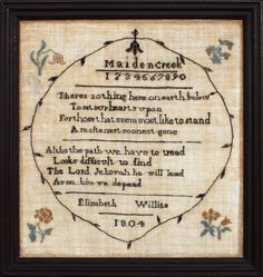 This sampler, worked at the Maiden Creek school in 1804 resembles the wonderfully refined samplers worked at Westtown and features the same restrained leaf and vine border with a bellflower center drop and the precise lettering which forms the inscription and verse. Elizabeth's sampler is the first known example from Maiden Creek and is a strong indication that the school was indeed tiny and short-lived. J