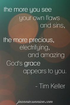 The more you see your own flaws and sins, the more precious, electrifying, and amazing God's grace appears to you. -- Tim Keller Read more about Parenting the Wholehearted Child from Jeannie Cunnion at jeanniecunnion.com