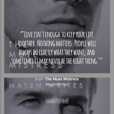 """""""""""Love isn't enough to keep your life together. Nothing matters. People will always do exactly what they want, and sometimes it may never be the right thing."""""""" - from The Mute Mistress (on Wattpad) https://www.wattpad.com/42332131?utm_source=ios&utm_medium=pinterest&utm_content=share_quote&wp_page=quote&wp_uname=Emalie007&wp_originator=PNtG0qNC%2FTdfRrkyCvo1T5b2cO6fv56qHl7LIYAEcvvRvcSFhh2mUkBFiHNChNAJ%2B8mRcPYDfT1dAJT%2FVzQMy%2FQUbWggXntpqt94HBcHvAY3xHahk6WkIvkRu1YYQNDw #quote #wattpad"""