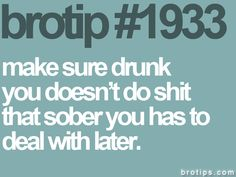 always keep this in mind when making drunk decisions.