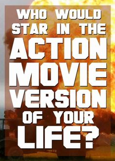 Who Would Star In The Action Movie Version Of Your Life