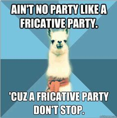 Fricatives don't stop  (Okay, not grammar but phonetics, which is equally as cool.)