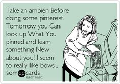 Take an ambien Before doing some pinterest. Tomorrow you Can look up What You pinned and learn something New about you! I seem to really like bows...