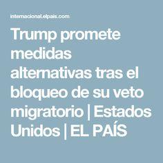 Trump promete medidas alternativas tras el bloqueo de su veto migratorio | Estados Unidos | EL PAÍS