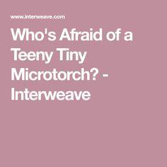 Who's Afraid of a Teeny Tiny Microtorch? - Interweave