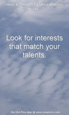 Look for interests that match your talents. [November 3rd 2015] https://www.youtube.com/watch?v=pH8G1XAXc8I