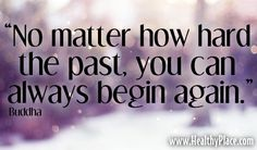 "Quote: ""No matter how hard the past, you can always begin again.""  www.HealthyPlace.com"