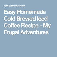 Easy Homemade Cold Brewed Iced Coffee Recipe - My Frugal Adventures