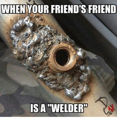 Like if you have a welder friend!