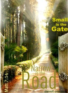 Matthew 7:14 : But small is the gate and narrow the road that leads to life, and only a few find it.